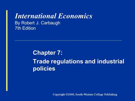 Copyright ©2000, South-Western College Publishing International Economics By Robert J. Carbaugh 7th Edition Chapter 7: Trade regulations and industrial.