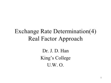 1 Exchange Rate Determination(4) Real Factor Approach Dr. J. D. Han King's College U.W. O.