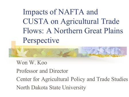 Impacts of NAFTA and CUSTA on Agricultural Trade Flows: A Northern Great Plains Perspective Won W. Koo Professor and Director Center for Agricultural Policy.