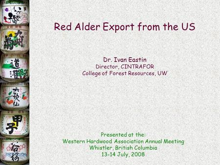 Red Alder Export from the US Dr. Ivan Eastin Director, CINTRAFOR College of Forest Resources, UW Presented at the: Western Hardwood Association Annual.
