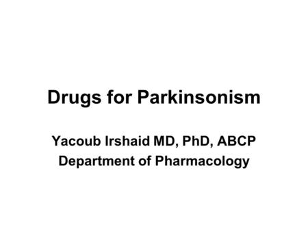 Drugs for Parkinsonism Yacoub Irshaid MD, PhD, ABCP Department of Pharmacology.