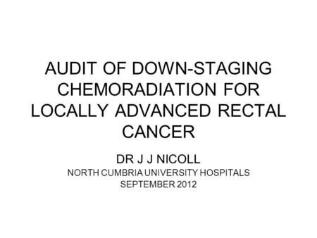 AUDIT OF DOWN-STAGING CHEMORADIATION FOR LOCALLY ADVANCED RECTAL CANCER DR J J NICOLL NORTH CUMBRIA UNIVERSITY HOSPITALS SEPTEMBER 2012.