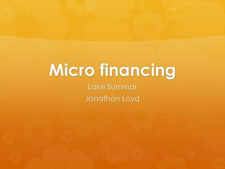 Micro financing Lake Summar Jonathon Loyd. Micro financing  Micro financing: the lending of small amounts of money to low interest to new businesses.
