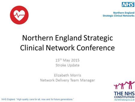 Northern England Strategic Clinical Network Conference 15 th May 2015 Stroke Update Elizabeth Morris Network Delivery Team Manager.