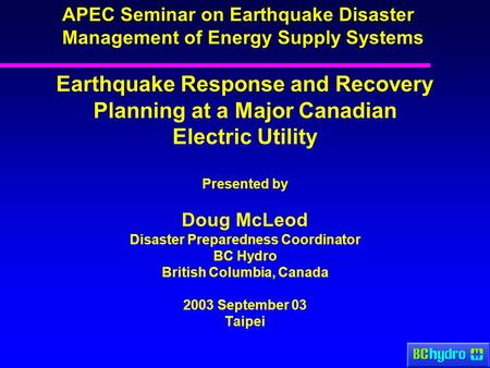 Earthquake Response and Recovery Planning at a Major Canadian Electric Utility Presented by Doug McLeod Disaster Preparedness Coordinator BC Hydro British.