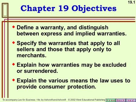 19.1 b a c kn e x t h o m e Chapter 19 Objectives  Define a warranty, and distinguish between express and implied warranties.  Specify the warranties.