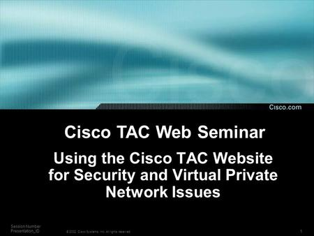 1 Session Number Presentation_ID © 2002, Cisco Systems, Inc. All rights reserved. Using the Cisco TAC Website for Security and Virtual Private Network.