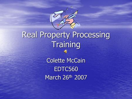 Real Property Processing Training Colette McCain EDTC560 March 26 th 2007.