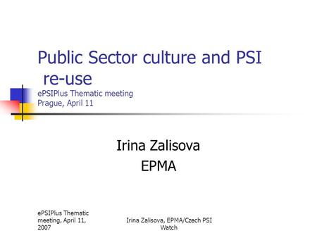 EPSIPlus Thematic meeting, April 11, 2007 Irina Zalisova, EPMA/Czech PSI Watch Public Sector culture and PSI re-use ePSIPlus Thematic meeting Prague, April.