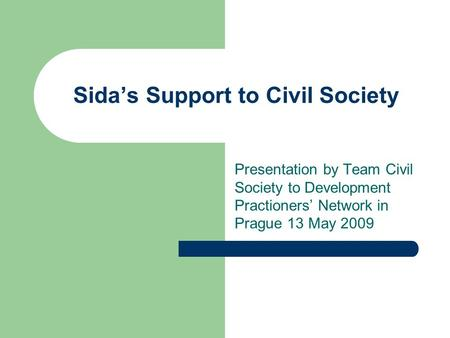 Sida's Support to Civil Society Presentation by Team Civil Society to Development Practioners' Network in Prague 13 May 2009.