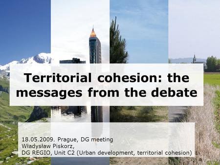 Territorial cohesion: the messages from the debate 18.05.2009. Prague, DG meeting Władysław Piskorz, DG REGIO, Unit C2 (Urban development, territorial.