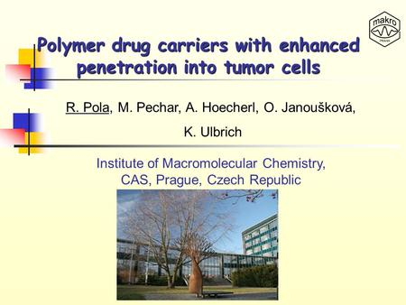 Polymer drug carriers with enhanced penetration into tumor cells R. Pola, M. Pechar, A. Hoecherl, O. Janoušková, K. Ulbrich Institute of Macromolecular.