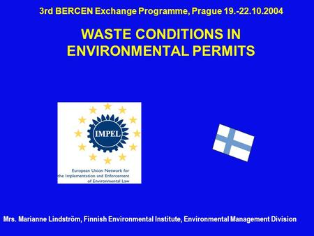 3rd BERCEN Exchange Programme, Prague 19.-22.10.2004 WASTE CONDITIONS IN ENVIRONMENTAL PERMITS Mrs. Marianne Lindström, Finnish Environmental Institute,