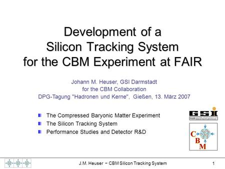 1 J.M. Heuser − CBM Silicon Tracking System Development of a Silicon Tracking System for the CBM Experiment at FAIR Johann M. Heuser, GSI Darmstadt for.