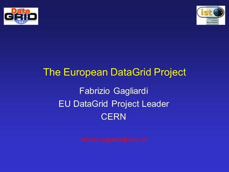 The European DataGrid Project Fabrizio Gagliardi EU DataGrid Project Leader CERN