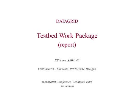 DATAGRID Testbed Work Package (report) F.Etienne, A.Ghiselli CNRS/IN2P3 – Marseille, INFN-CNAF Bologna DATAGRID Conference, 7-9 March 2001 Amsterdam.