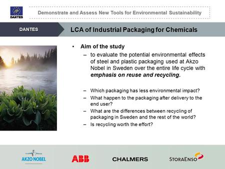 Demonstrate and Assess New Tools for Environmental Sustainability DANTES LCA of Industrial Packaging for Chemicals Aim of the study –to evaluate the potential.
