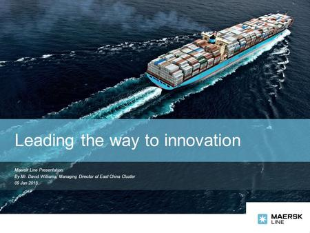 Maersk Line Presentation By Mr. David Williams, Managing Director of East China Cluster 09 Jan 2015 Leading the way to innovation.