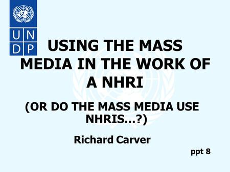 USING THE MASS MEDIA IN THE WORK OF A NHRI (OR DO THE MASS MEDIA USE NHRIS…?) Richard Carver ppt 8.