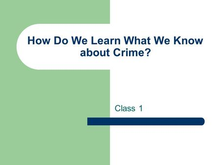 How Do We Learn What We Know about Crime? Class 1.