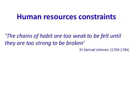 Human resources constraints 'The chains of habit are too weak to be felt until they are too strong to be broken' Dr Samuel Johnson (1709-1784)