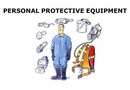 PERSONAL PROTECTIVE EQUIPMENT. The aim of this session is to provide you with:- An understanding of the Personal Protective Equipment available in the.