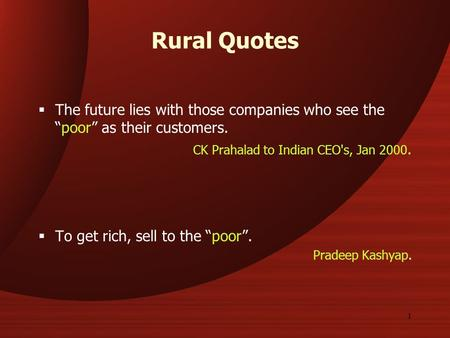 "1 Rural Quotes  The future lies with those companies who see the ""poor"" as their customers. CK Prahalad to Indian CEO's, Jan 2000.  To get rich, sell."