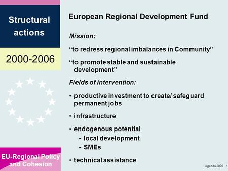 "2000-2006 EU-Regional Policy and Cohesion Structural actions Agenda 2000 1 European Regional Development Fund Mission: ""to redress regional imbalances."