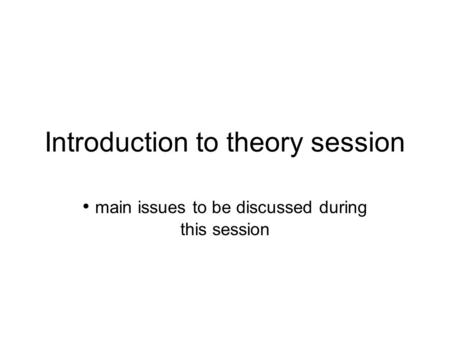 Introduction to theory session main issues to be discussed during this session.