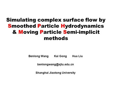 Simulating complex surface flow by Smoothed Particle Hydrodynamics & Moving Particle Semi-implicit methods Benlong Wang Kai Gong Hua Liu