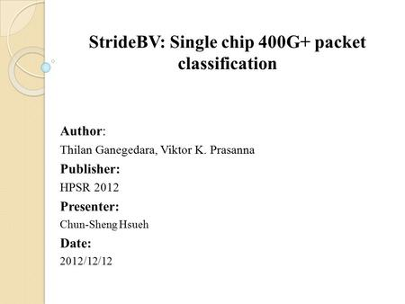 StrideBV: Single chip 400G+ packet classification Author: Thilan Ganegedara, Viktor K. Prasanna Publisher: HPSR 2012 Presenter: Chun-Sheng Hsueh Date:
