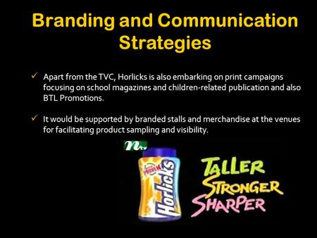 Apart from the TVC, Horlicks is also embarking on print campaigns focusing on school magazines and children-related publication and also BTL Promotions.