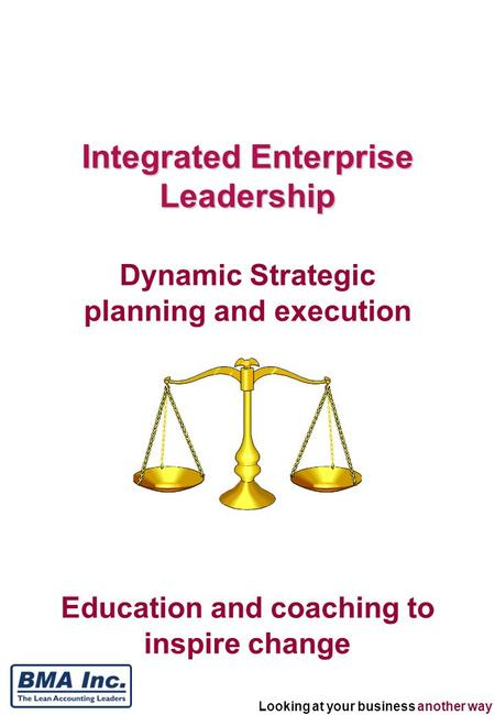 Looking at your business another way Education and coaching to inspire change Integrated Enterprise Leadership Dynamic Strategic planning and execution.