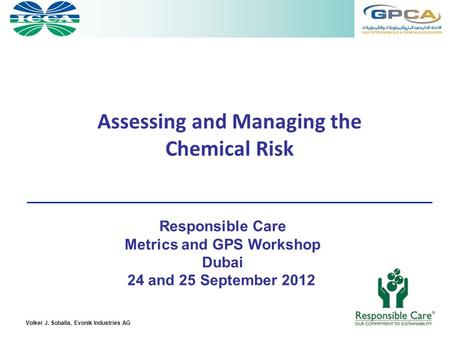 Volker J. Soballa, Evonik Industries AG Assessing and Managing the Chemical Risk Responsible Care Metrics and GPS Workshop Dubai 24 and 25 September 2012.