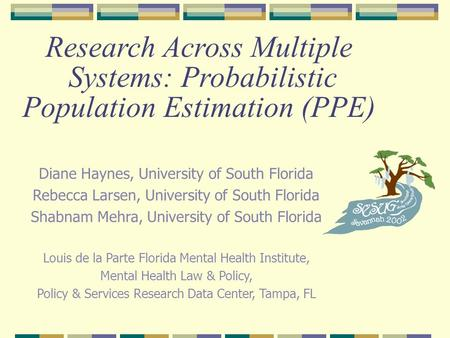 Research Across Multiple Systems: Probabilistic Population Estimation (PPE) Diane Haynes, University of South Florida Rebecca Larsen, University of South.