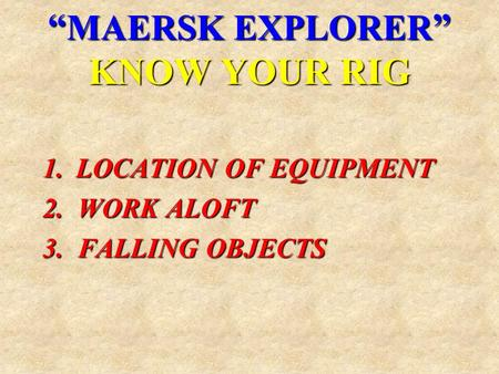 """ MAERSK EXPLORER "" KNOW YOUR RIG 1.LOCATION OF EQUIPMENT 2. WORK ALOFT 3. FALLING OBJECTS."