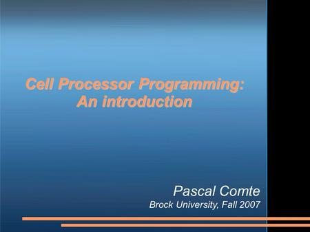 Cell Processor Programming: An introduction Pascal Comte Brock University, Fall 2007.