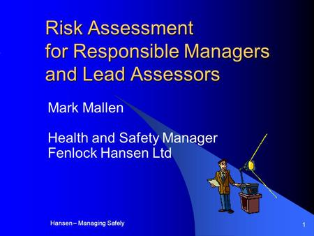 Hansen – Managing Safely 1 Risk Assessment for Responsible Managers and Lead Assessors Mark Mallen Health and Safety Manager Fenlock Hansen Ltd.