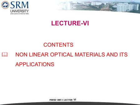 LECTURE-VI CONTENTS  NON LINEAR OPTICAL MATERIALS AND ITS APPLICATIONS.