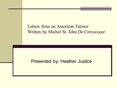 Letters from an American Farmer Written by Michel St. John De Crevecoeur Presented by: Heather Justice.