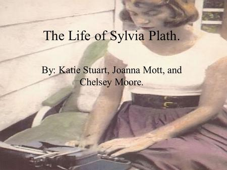 The Life of Sylvia Plath. By: Katie Stuart, Joanna Mott, and Chelsey Moore.