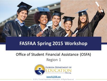 Www.FLDOE.org © 2014, Florida Department of Education. All Rights Reserved. FASFAA Spring 2015 Workshop Office of Student Financial Assistance (OSFA) Region.