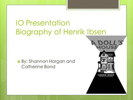 IO Presentation Biography of Henrik Ibsen  By: Shannon Horgan and Catherine Bond.