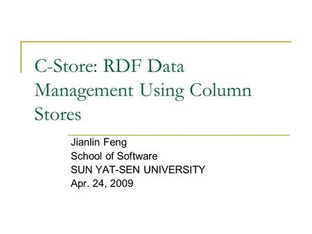 C-Store: RDF Data Management Using Column Stores Jianlin Feng School of Software SUN YAT-SEN UNIVERSITY Apr. 24, 2009.