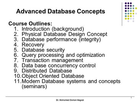 Dr. Mohamed Osman Hegazi 1 Advanced Database Concepts Course Outlines: 1.Introduction (background) 2.Physical Database Design Concept 3.Database performance.