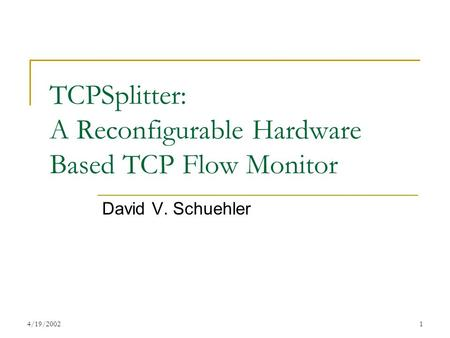 4/19/20021 TCPSplitter: A Reconfigurable Hardware Based TCP Flow Monitor David V. Schuehler.