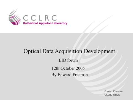 Edward Freeman CCLRC ESDG Optical Data Acquisition Development EID forum 12th October 2005 By Edward Freeman.