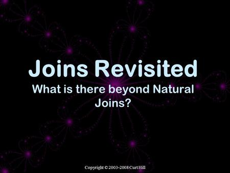 Copyright © 2003-2008 Curt Hill Joins Revisited What is there beyond Natural Joins?