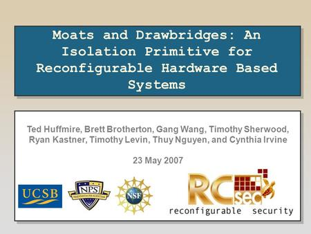 Moats and Drawbridges: An Isolation Primitive for Reconfigurable Hardware Based Systems Ted Huffmire, Brett Brotherton, Gang Wang, Timothy Sherwood, Ryan.