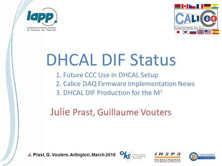 J. Prast, G. Vouters, Arlington, March 2010 DHCAL DIF Status Julie Prast, Guillaume Vouters 1. Future CCC Use in DHCAL Setup 2. Calice DAQ Firmware Implementation.